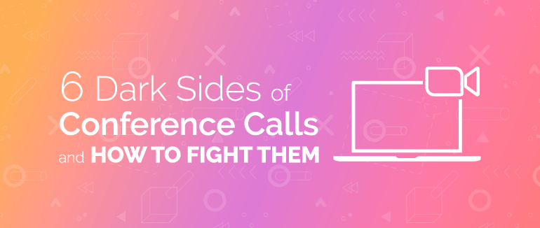 6 Dark Sides of Conference Calls and How to Fight Them