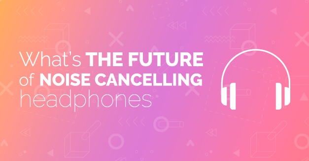 What's the Future of Noise Cancelling Headphones?