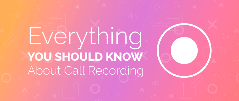 Everything You Should Know About Call Recording