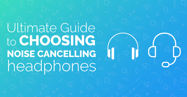 The Ultimate Guide to Choosing Best Noise Cancelling Headphones in 2018