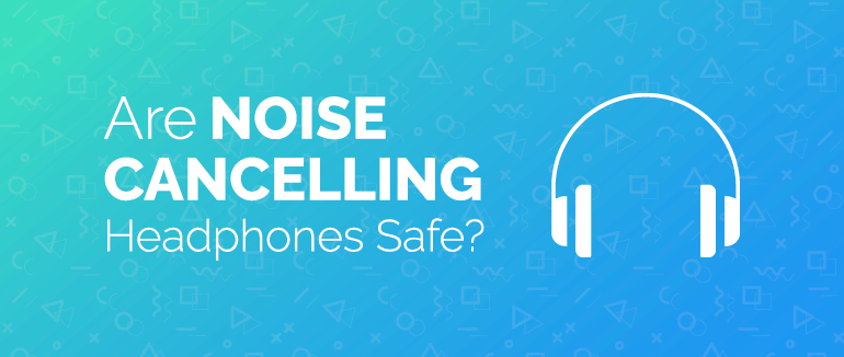 Are Noise Cancelling Headphones Safe?